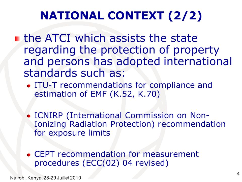 International Telecommunication Union 4 NATIONAL CONTEXT (2/2) the ATCI which assists the state regarding the protection of property and persons has adopted international standards such as: ITU-T recommendations for compliance and estimation of EMF (K.52, K.70) ICNIRP (International Commission on Non- Ionizing Radiation Protection) recommendation for exposure limits CEPT recommendation for measurement procedures (ECC(02) 04 revised) Nairobi, Kenya, Juillet 2010