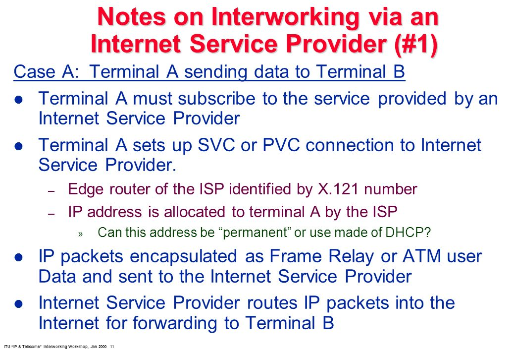 ITU IP & Telecoms Interworking Workshop, Jan 2000 11 Notes on Interworking via an Internet Service Provider (#1) Notes on Interworking via an Internet Service Provider (#1) Case A: Terminal A sending data to Terminal B l Terminal A must subscribe to the service provided by an Internet Service Provider l Terminal A sets up SVC or PVC connection to Internet Service Provider.