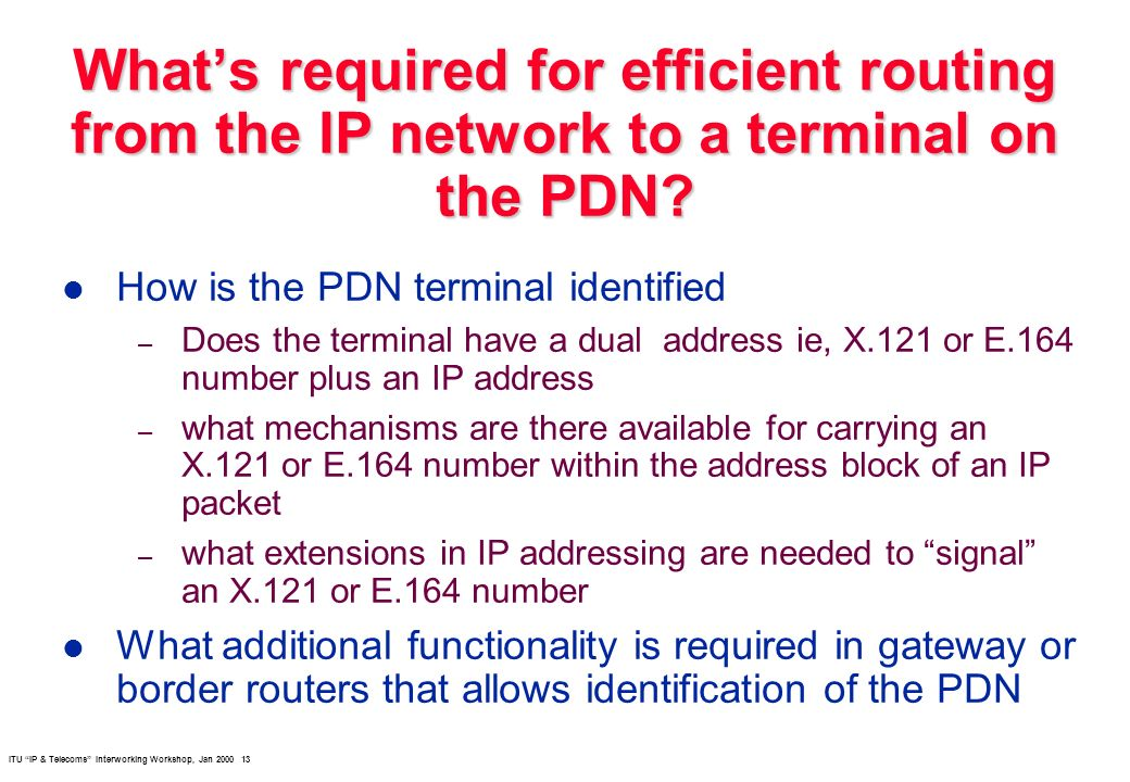 ITU IP & Telecoms Interworking Workshop, Jan 2000 13 Whats required for efficient routing from the IP network to a terminal on the PDN.