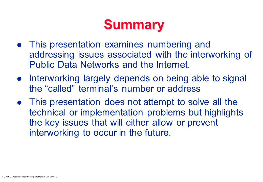 ITU IP & Telecoms Interworking Workshop, Jan Summary l This presentation examines numbering and addressing issues associated with the interworking of Public Data Networks and the Internet.