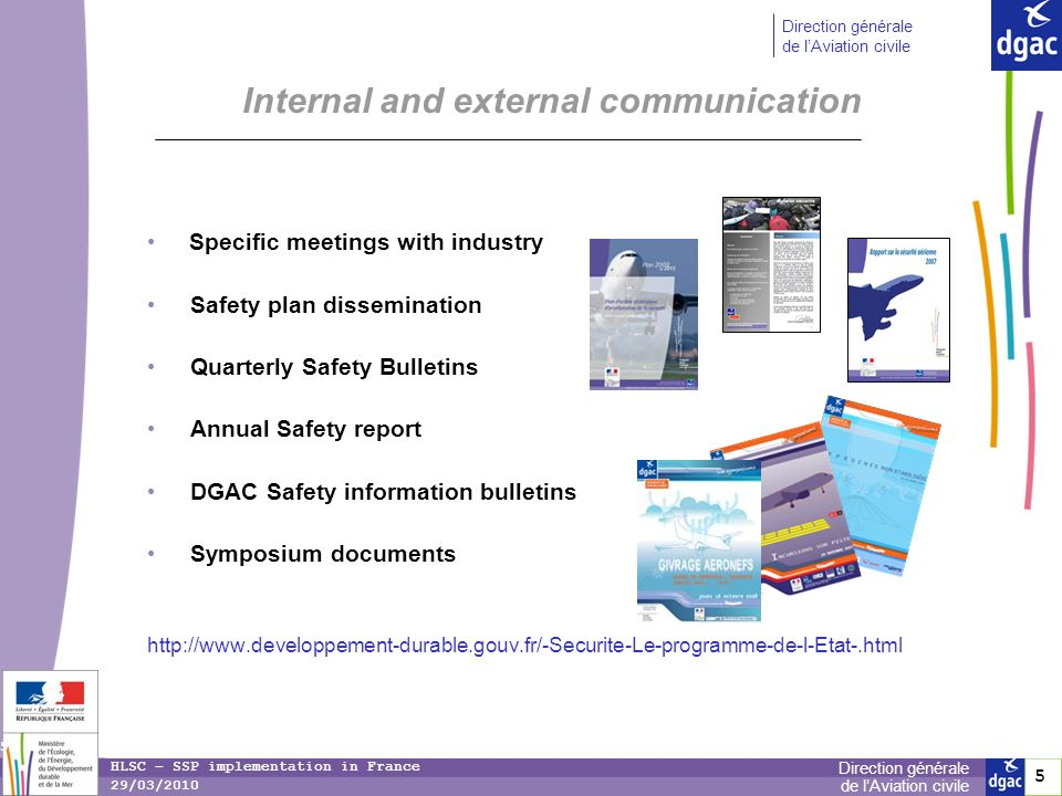 5 5 Direction générale de lAviation civile Direction générale de lAviation civile 5 HLSC – SSP implementation in France 29/03/2010 Internal and external communication Specific meetings with industry Safety plan dissemination Quarterly Safety Bulletins Annual Safety report DGAC Safety information bulletins Symposium documents