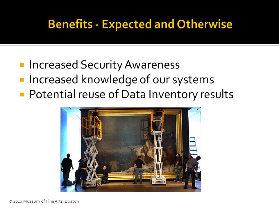Increased Security Awareness Increased knowledge of our systems Potential reuse of Data Inventory results © 2010 Museum of Fine Arts, Boston