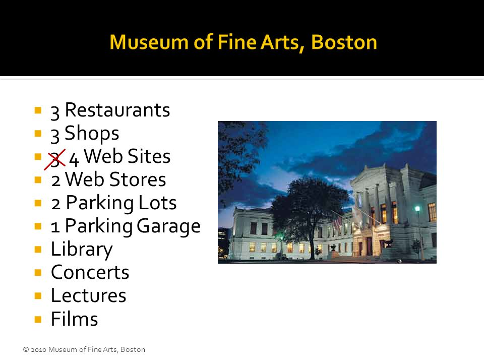 3 Restaurants 3 Shops 3 4 Web Sites 2 Web Stores 2 Parking Lots 1 Parking Garage Library Concerts Lectures Films © 2010 Museum of Fine Arts, Boston