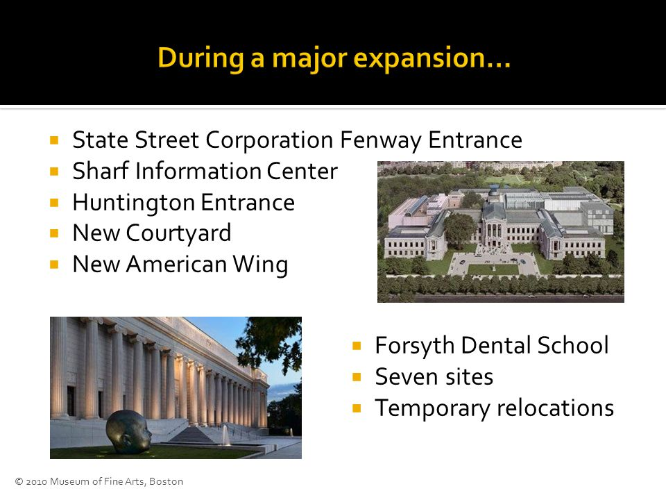 State Street Corporation Fenway Entrance Sharf Information Center Huntington Entrance New Courtyard New American Wing Forsyth Dental School Seven sites Temporary relocations © 2010 Museum of Fine Arts, Boston