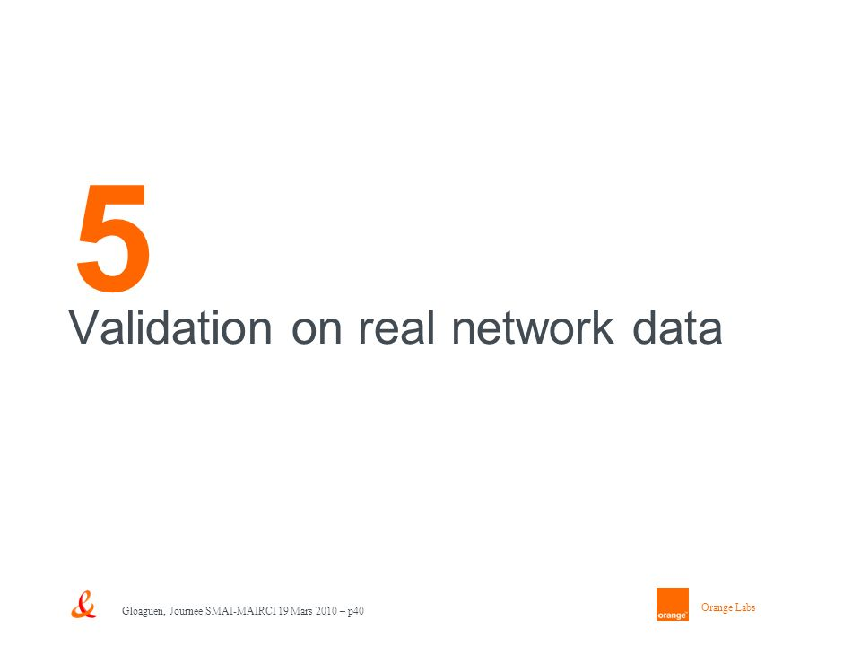 Orange Labs Gloaguen, Journée SMAI-MAIRCI 19 Mars 2010 – p40 5 Validation on real network data