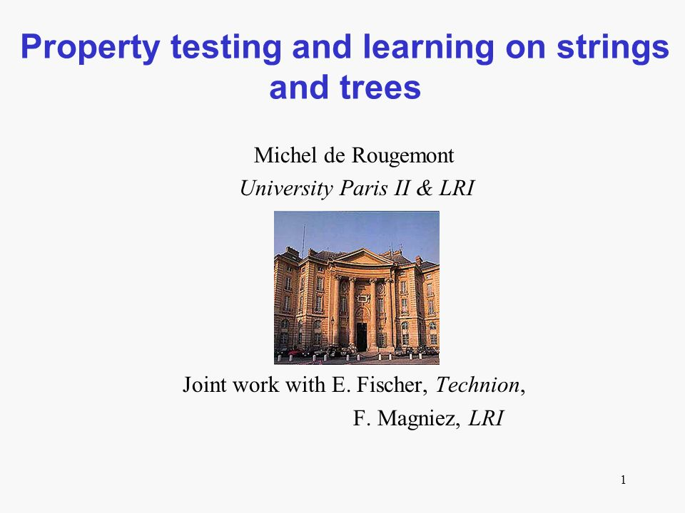 1 Property testing and learning on strings and trees Michel de Rougemont University Paris II & LRI Joint work with E.