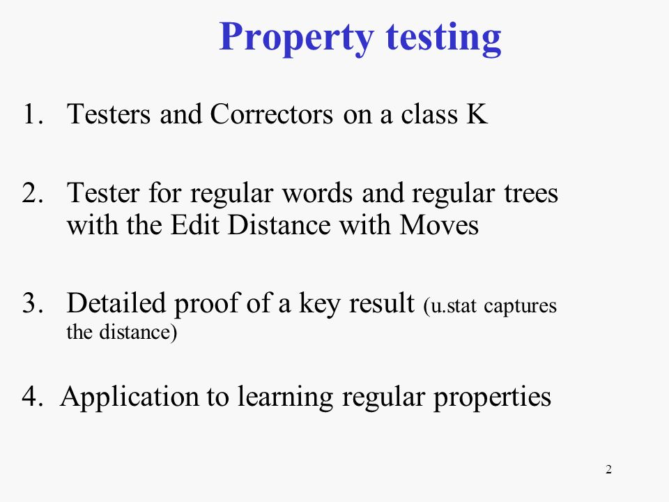 2 1.Testers and Correctors on a class K 2.Tester for regular words and regular trees with the Edit Distance with Moves 3.Detailed proof of a key result (u.stat captures the distance) 4.