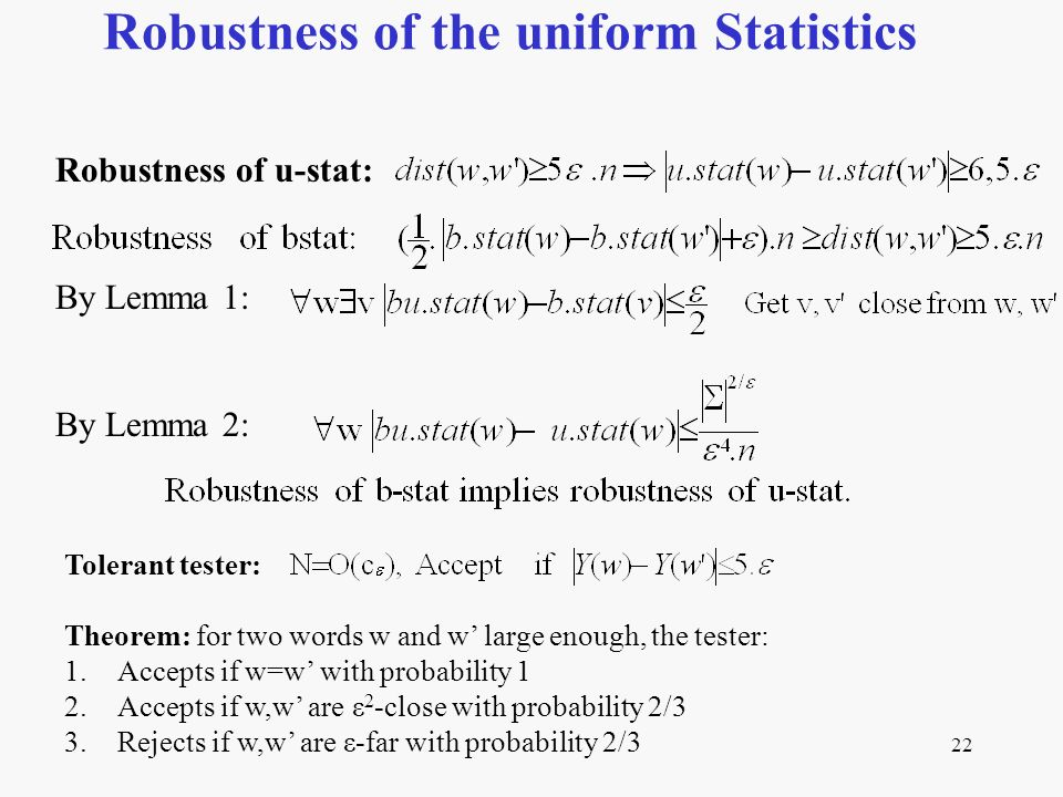 22 Robustness of the uniform Statistics Robustness of u-stat: By Lemma 1: By Lemma 2: Tolerant tester: Theorem: for two words w and w large enough, the tester: 1.Accepts if w=w with probability 1 2.Accepts if w,w are ε 2 -close with probability 2/3 3.Rejects if w,w are ε-far with probability 2/3