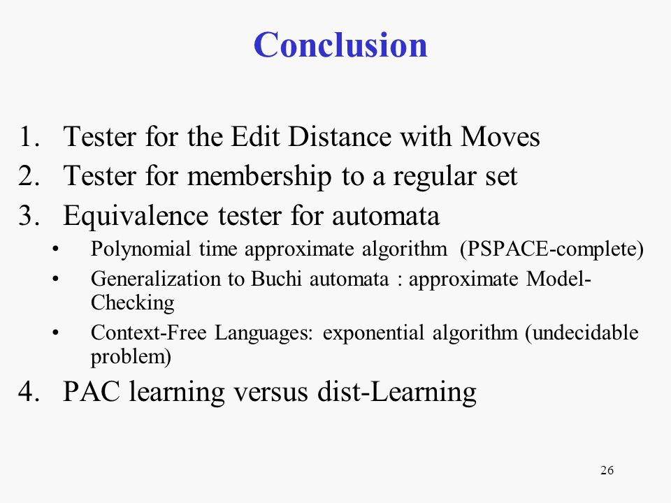 26 Conclusion 1.Tester for the Edit Distance with Moves 2.Tester for membership to a regular set 3.Equivalence tester for automata Polynomial time approximate algorithm (PSPACE-complete) Generalization to Buchi automata : approximate Model- Checking Context-Free Languages: exponential algorithm (undecidable problem) 4.PAC learning versus dist-Learning