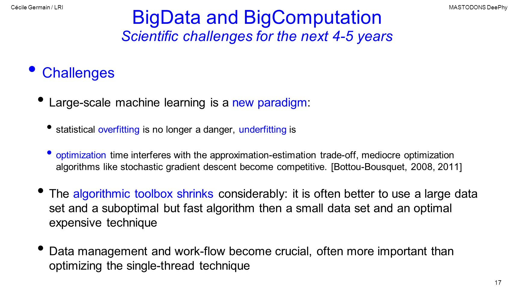 Cécile Germain / LRIMASTODONS DeePhy 17 BigData and BigComputation Scientific challenges for the next 4-5 years Challenges Large-scale machine learning is a new paradigm: statistical overfitting is no longer a danger, underfitting is optimization time interferes with the approximation-estimation trade-off, mediocre optimization algorithms like stochastic gradient descent become competitive.