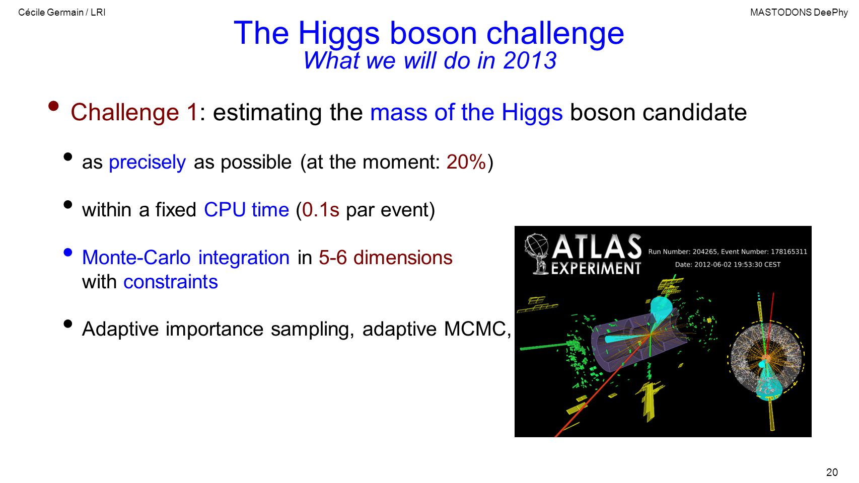 Cécile Germain / LRIMASTODONS DeePhy 20 The Higgs boson challenge Challenge 1: estimating the mass of the Higgs boson candidate as precisely as possible (at the moment: 20%) within a fixed CPU time (0.1s par event) Monte-Carlo integration in 5-6 dimensions with constraints Adaptive importance sampling, adaptive MCMC, etc.