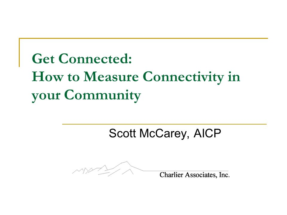 Get Connected: How to Measure Connectivity in your Community Scott McCarey, AICP