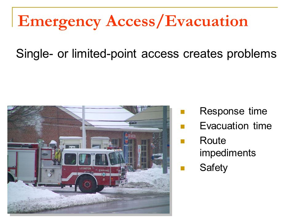 Emergency Access/Evacuation Single- or limited-point access creates problems Response time Evacuation time Route impediments Safety