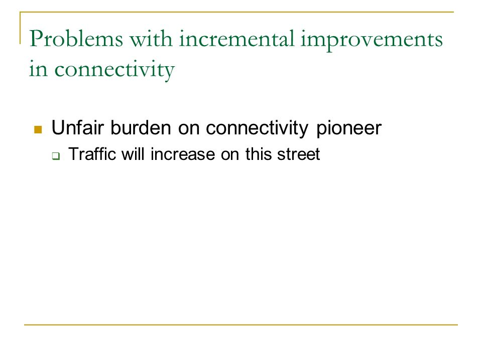 Problems with incremental improvements in connectivity Unfair burden on connectivity pioneer Traffic will increase on this street