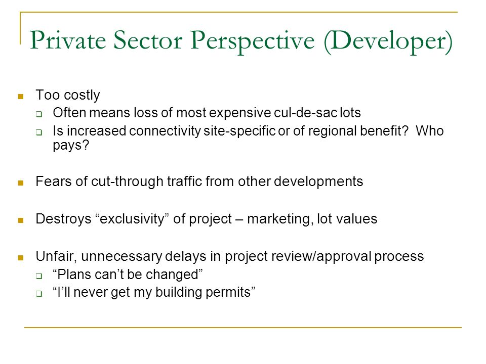 Private Sector Perspective (Developer) Too costly Often means loss of most expensive cul-de-sac lots Is increased connectivity site-specific or of regional benefit.