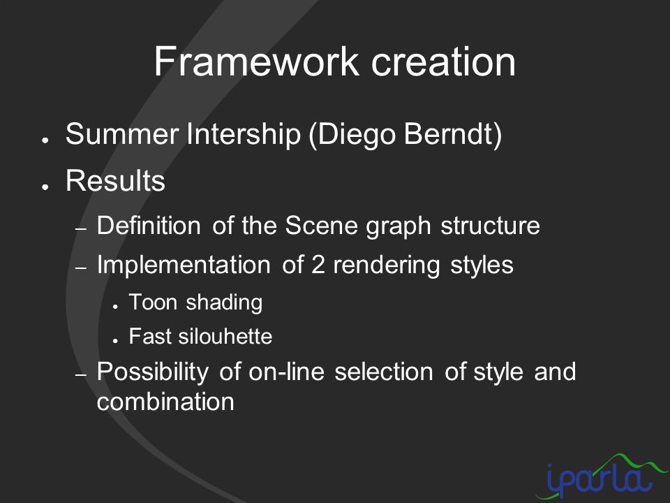 Framework creation Summer Intership (Diego Berndt) Results – Definition of the Scene graph structure – Implementation of 2 rendering styles Toon shading Fast silouhette – Possibility of on-line selection of style and combination