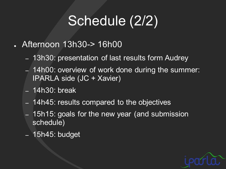 Schedule (2/2) Afternoon 13h30-> 16h00 – 13h30: presentation of last results form Audrey – 14h00: overview of work done during the summer: IPARLA side (JC + Xavier) – 14h30: break – 14h45: results compared to the objectives – 15h15: goals for the new year (and submission schedule) – 15h45: budget
