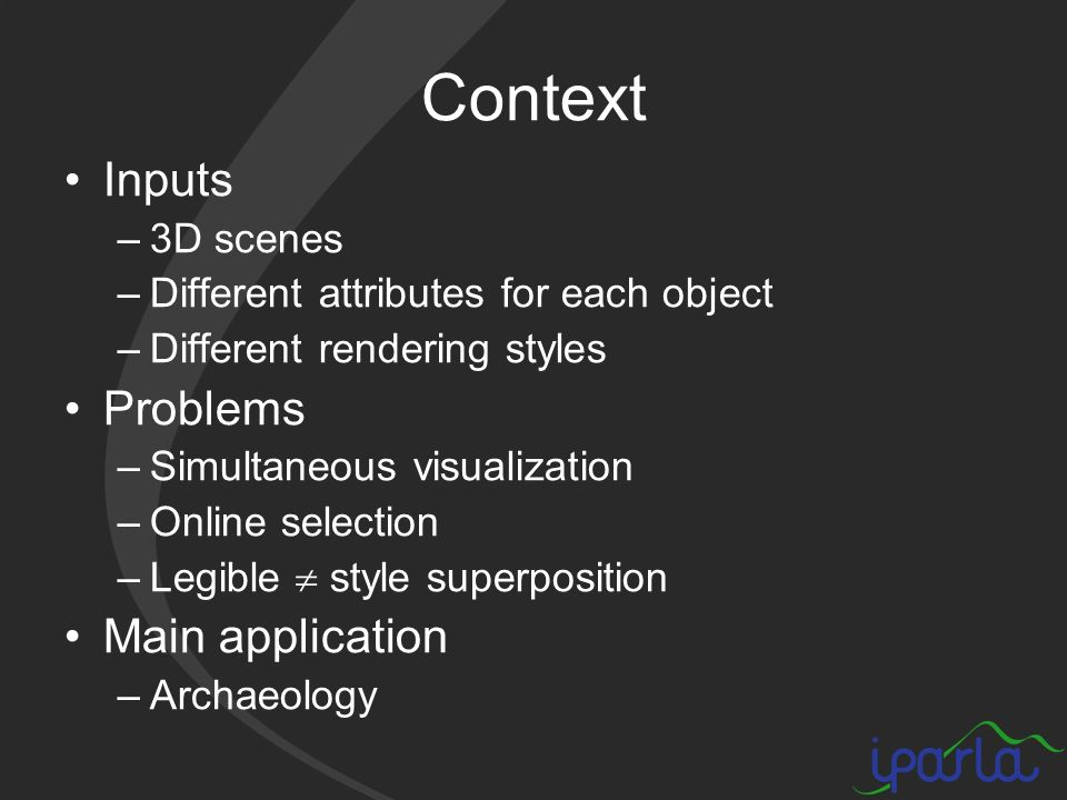 Context Inputs –3D scenes –Different attributes for each object –Different rendering styles Problems –Simultaneous visualization –Online selection –Legible style superposition Main application –Archaeology