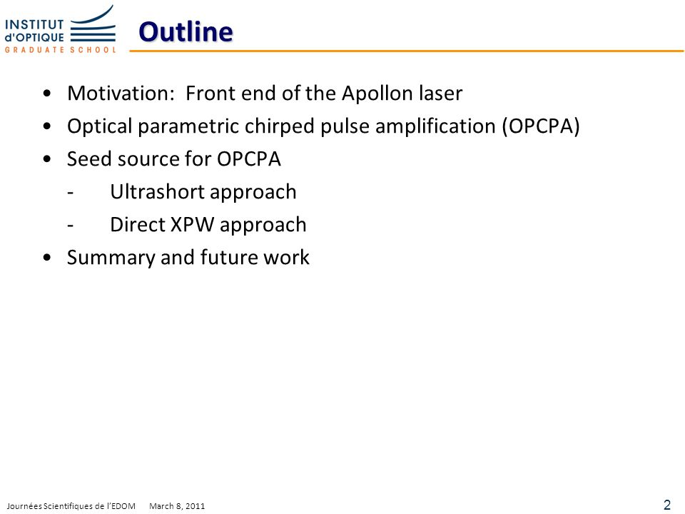 2 Journées Scientifiques de lEDOM March 8, 2011 Outline Motivation: Front end of the Apollon laser Optical parametric chirped pulse amplification (OPCPA) Seed source for OPCPA -Ultrashort approach -Direct XPW approach Summary and future work