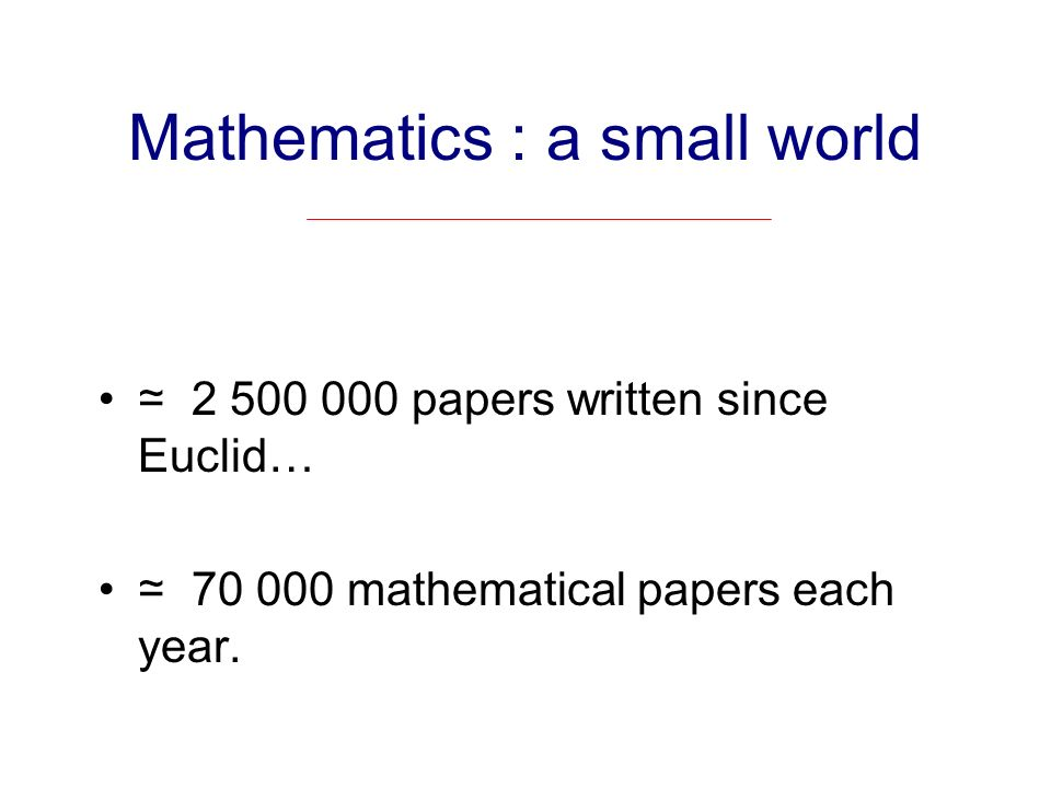 Mathematics : a small world 2 500 000 papers written since Euclid… 70 000 mathematical papers each year.