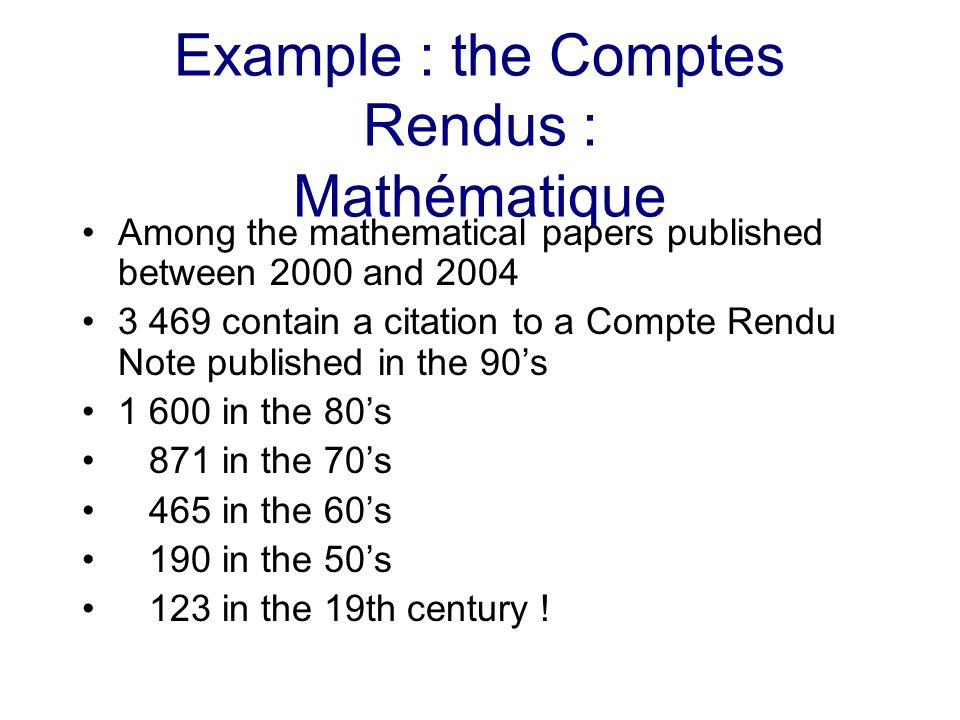 Example : the Comptes Rendus : Mathématique Among the mathematical papers published between 2000 and 2004 3 469 contain a citation to a Compte Rendu Note published in the 90s 1 600 in the 80s 871 in the 70s 465 in the 60s 190 in the 50s 123 in the 19th century !