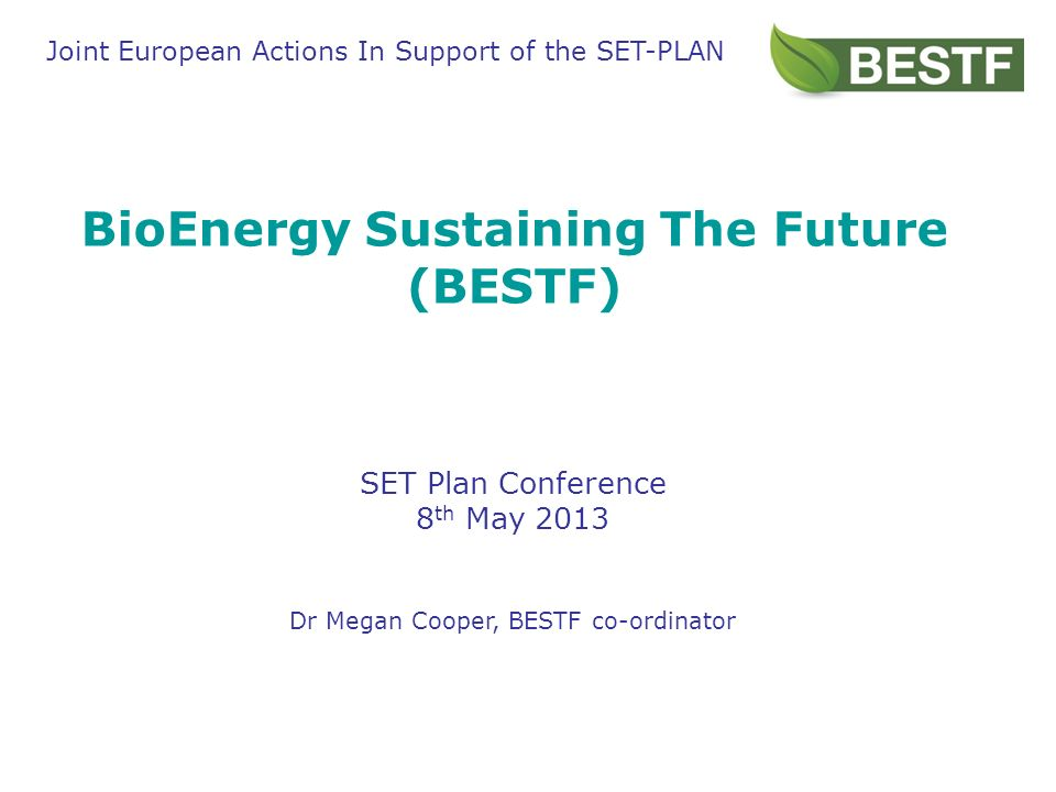 BioEnergy Sustaining The Future (BESTF) SET Plan Conference 8 th May 2013 Dr Megan Cooper, BESTF co-ordinator Joint European Actions In Support of the SET-PLAN