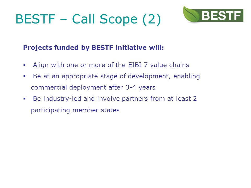 BESTF – Call Scope (2) Projects funded by BESTF initiative will: Align with one or more of the EIBI 7 value chains Be at an appropriate stage of development, enabling commercial deployment after 3-4 years Be industry-led and involve partners from at least 2 participating member states