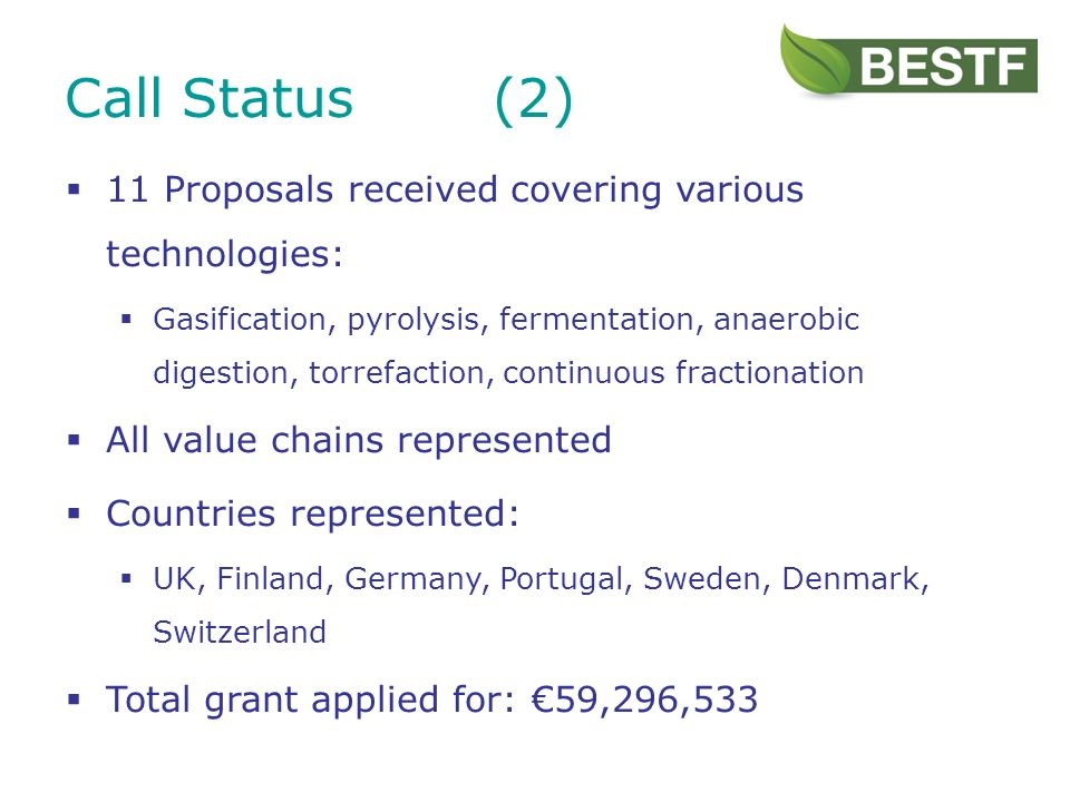 11 Proposals received covering various technologies: Gasification, pyrolysis, fermentation, anaerobic digestion, torrefaction, continuous fractionation All value chains represented Countries represented: UK, Finland, Germany, Portugal, Sweden, Denmark, Switzerland Total grant applied for: 59,296,533 Call Status(2)