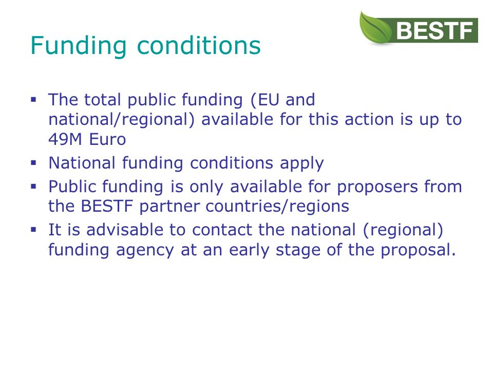 The total public funding (EU and national/regional) available for this action is up to 49M Euro National funding conditions apply Public funding is only available for proposers from the BESTF partner countries/regions It is advisable to contact the national (regional) funding agency at an early stage of the proposal.