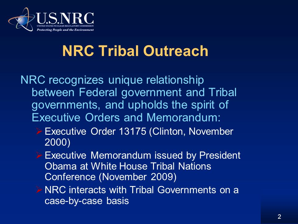 2 NRC Tribal Outreach NRC recognizes unique relationship between Federal government and Tribal governments, and upholds the spirit of Executive Orders and Memorandum: Executive Order (Clinton, November 2000) Executive Memorandum issued by President Obama at White House Tribal Nations Conference (November 2009) NRC interacts with Tribal Governments on a case-by-case basis