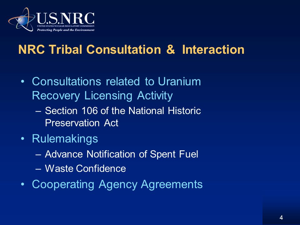NRC Tribal Consultation & Interaction Consultations related to Uranium Recovery Licensing Activity –Section 106 of the National Historic Preservation Act Rulemakings –Advance Notification of Spent Fuel –Waste Confidence Cooperating Agency Agreements 4