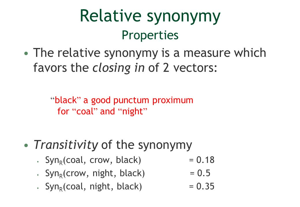 Relative synonymy Properties The relative synonymy is a measure which favors the closing in of 2 vectors: black a good punctum proximum for coal and night Transitivity of the synonymy Syn R (coal, crow, black) = 0.18 Syn R (crow, night, black) = 0.5 Syn R (coal, night, black) = 0.35