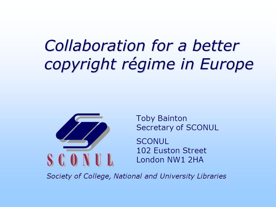 Society of College, National and University Libraries Collaboration for a better copyright régime in Europe Toby Bainton Secretary of SCONUL SCONUL 102 Euston Street London NW1 2HA