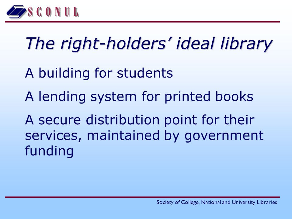 Society of College, National and University Libraries The right-holders ideal library A building for students A lending system for printed books A secure distribution point for their services, maintained by government funding