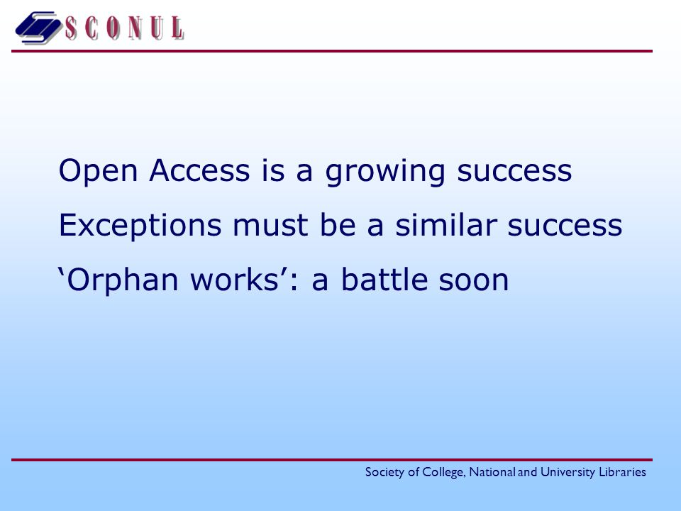 Society of College, National and University Libraries Open Access is a growing success Exceptions must be a similar success Orphan works: a battle soon