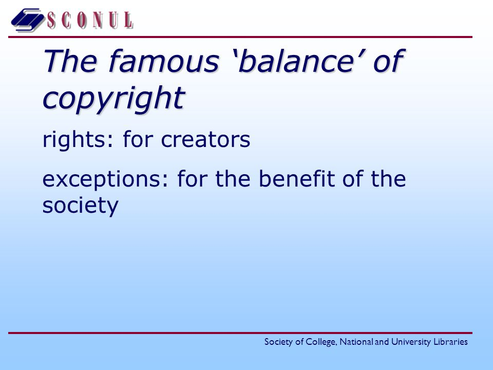 Society of College, National and University Libraries The famous balance of copyright rights: for creators exceptions: for the benefit of the society