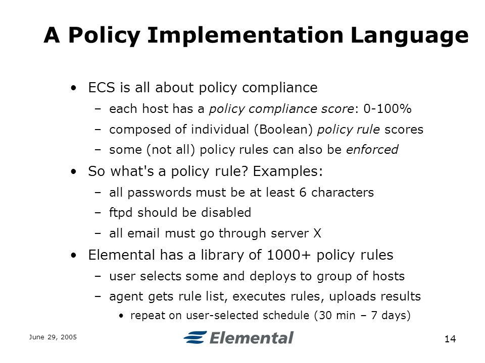 June 29, A Policy Implementation Language ECS is all about policy compliance –each host has a policy compliance score: 0-100% –composed of individual (Boolean) policy rule scores –some (not all) policy rules can also be enforced So what s a policy rule.
