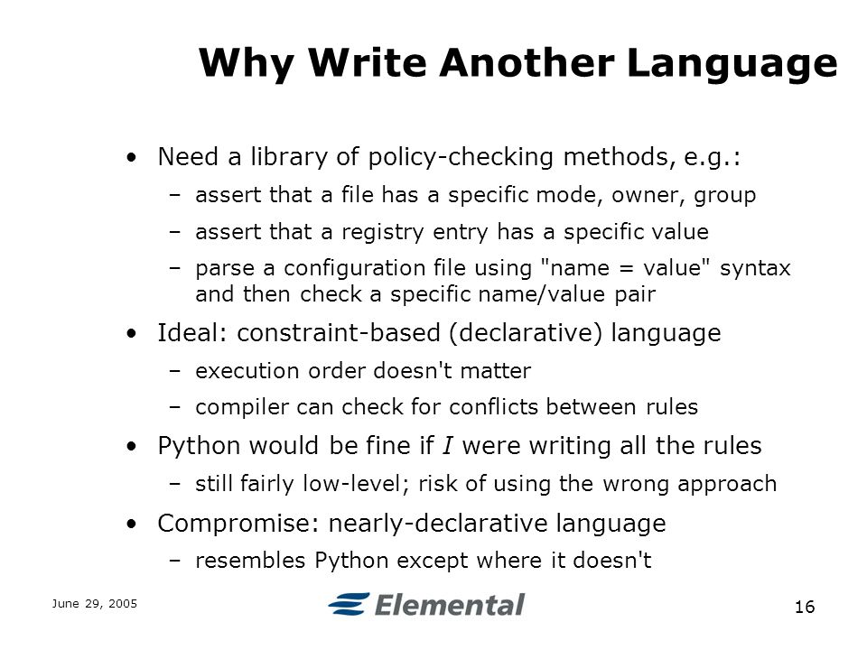 June 29, Why Write Another Language Need a library of policy-checking methods, e.g.: –assert that a file has a specific mode, owner, group –assert that a registry entry has a specific value –parse a configuration file using name = value syntax and then check a specific name/value pair Ideal: constraint-based (declarative) language –execution order doesn t matter –compiler can check for conflicts between rules Python would be fine if I were writing all the rules –still fairly low-level; risk of using the wrong approach Compromise: nearly-declarative language –resembles Python except where it doesn t