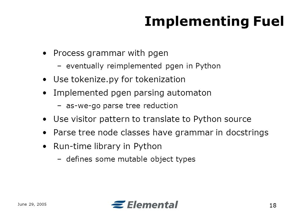 June 29, Implementing Fuel Process grammar with pgen –eventually reimplemented pgen in Python Use tokenize.py for tokenization Implemented pgen parsing automaton –as-we-go parse tree reduction Use visitor pattern to translate to Python source Parse tree node classes have grammar in docstrings Run-time library in Python –defines some mutable object types