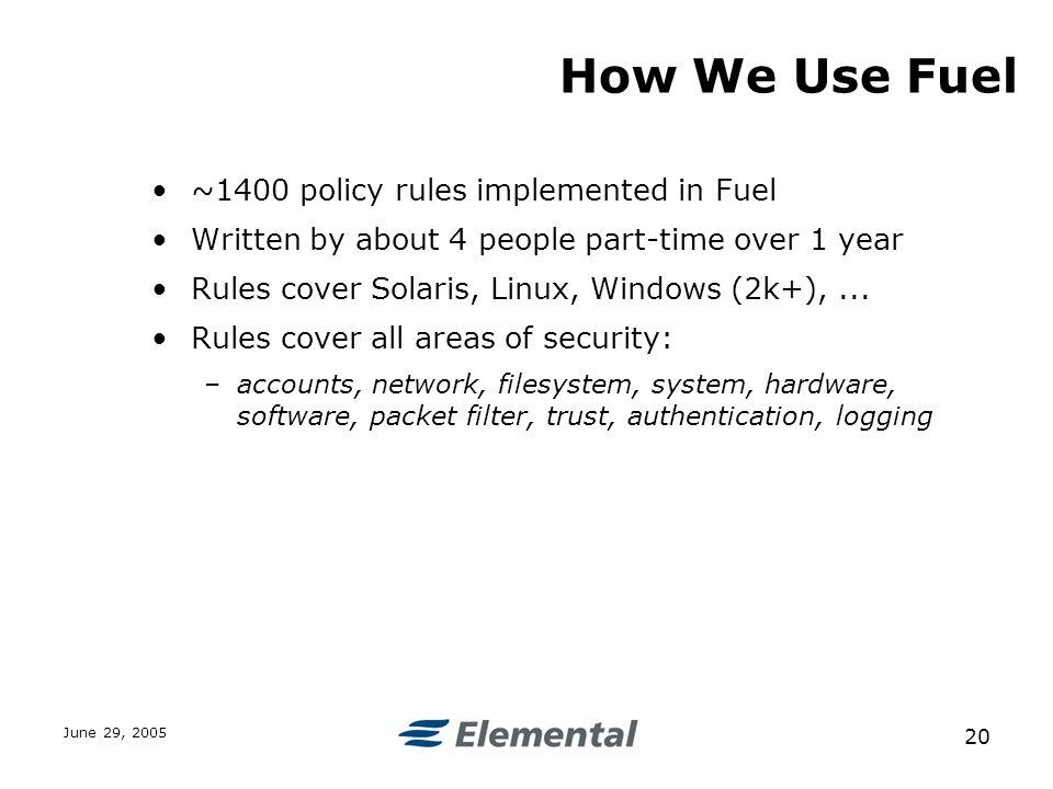 June 29, How We Use Fuel ~1400 policy rules implemented in Fuel Written by about 4 people part-time over 1 year Rules cover Solaris, Linux, Windows (2k+),...
