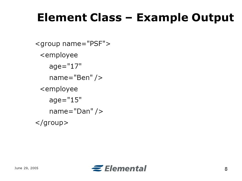 June 29, Element Class – Example Output <employee age= 17 name= Ben /> <employee age= 15 name= Dan />