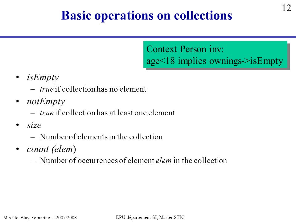 12 Mireille Blay-Fornarino – 2007/2008 EPU département SI, Master STIC Basic operations on collections isEmpty –true if collection has no element notEmpty –true if collection has at least one element size –Number of elements in the collection count (elem) –Number of occurrences of element elem in the collection Context Person inv: age isEmpty Context Person inv: age isEmpty