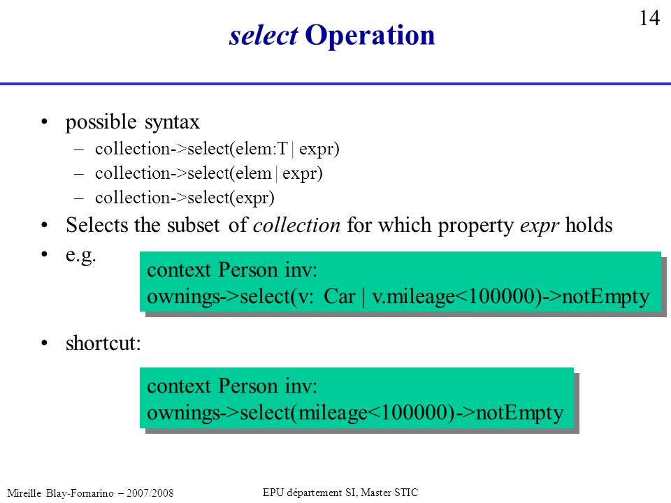 14 Mireille Blay-Fornarino – 2007/2008 EPU département SI, Master STIC select Operation possible syntax –collection->select(elem:T | expr) –collection->select(elem | expr) –collection->select(expr) Selects the subset of collection for which property expr holds e.g.
