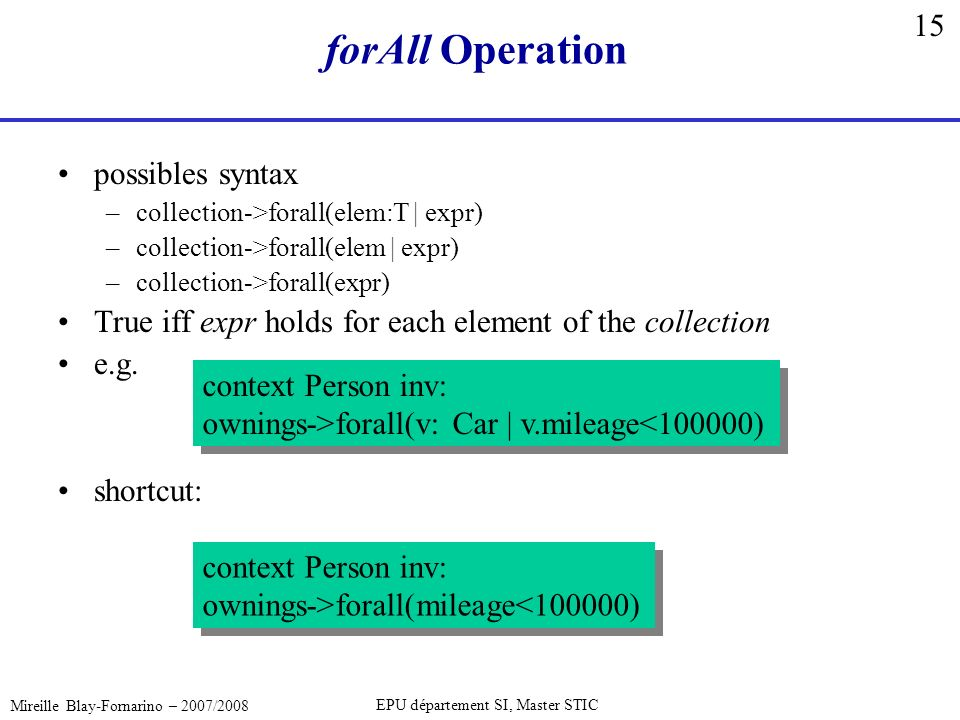 15 Mireille Blay-Fornarino – 2007/2008 EPU département SI, Master STIC forAll Operation possibles syntax –collection->forall(elem:T | expr) –collection->forall(elem | expr) –collection->forall(expr) True iff expr holds for each element of the collection e.g.