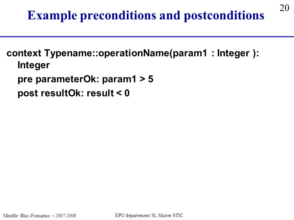 20 Mireille Blay-Fornarino – 2007/2008 EPU département SI, Master STIC Example preconditions and postconditions context Typename::operationName(param1 : Integer ): Integer pre parameterOk: param1 > 5 post resultOk: result < 0