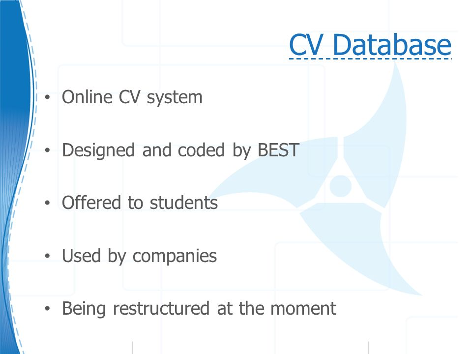CV Database Online CV system Designed and coded by BEST Offered to students Used by companies Being restructured at the moment