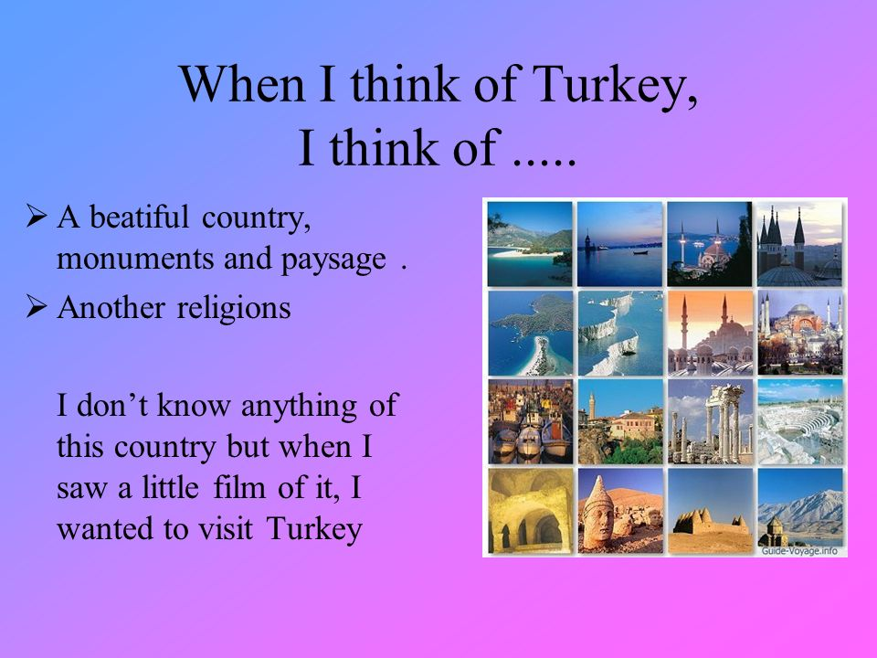 When I think of Turkey, I think of..... A beatiful country, monuments and paysage.