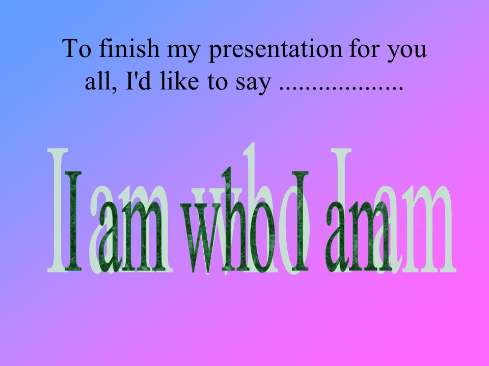 To finish my presentation for you all, I d like to say