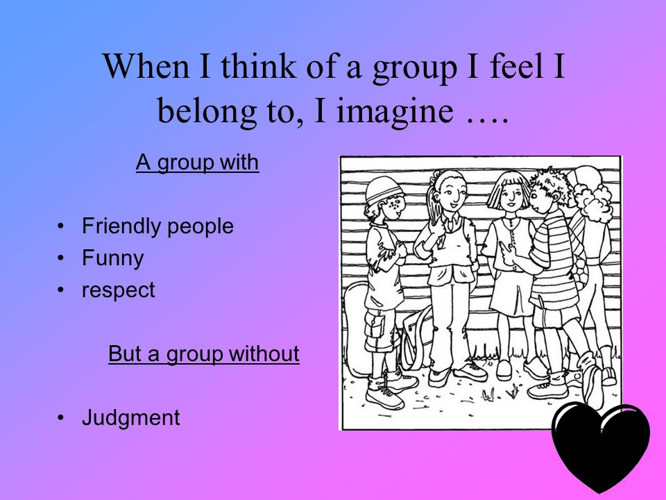 When I think of a group I feel I belong to, I imagine ….