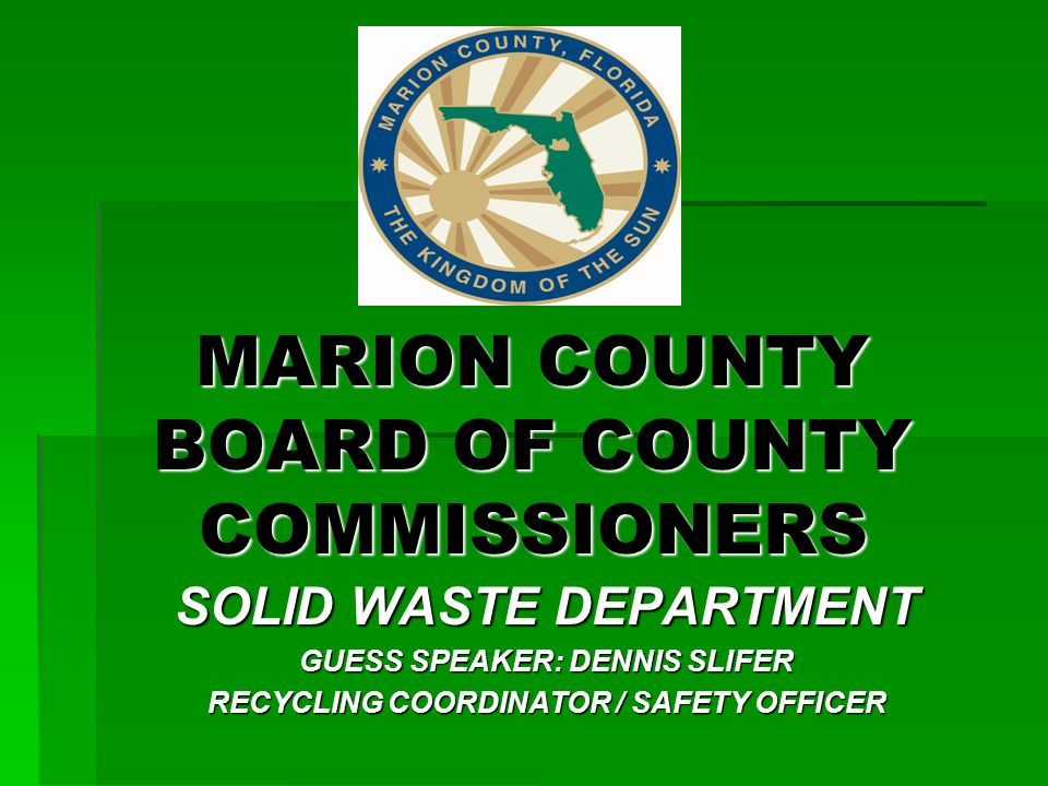 MARION COUNTY BOARD OF COUNTY COMMISSIONERS SOLID WASTE DEPARTMENT GUESS SPEAKER: DENNIS SLIFER RECYCLING COORDINATOR / SAFETY OFFICER